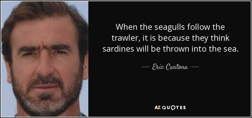 I have a lot of good moments but the one i prefer is when i kicked the hooligan. in just six seasons in english football. Eric Cantona Quote When The Seagulls Follow The Trawler It Is Because They