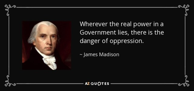 Wherever the real power in a Government lies, there is the danger of oppression. - James Madison
