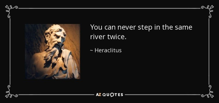 You can never step in the same river twice. - Heraclitus