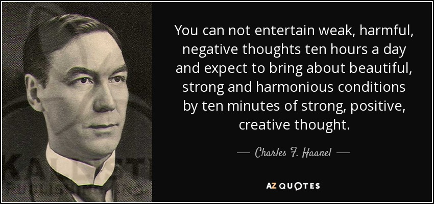 You can not entertain weak, harmful, negative thoughts ten hours a day and expect to bring about beautiful, strong and harmonious conditions by ten minutes of strong, positive, creative thought. - Charles F. Haanel