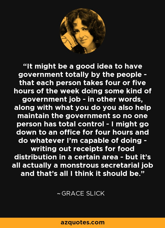 It might be a good idea to have government totally by the people - that each person takes four or five hours of the week doing some kind of government job - in other words, along with what you do you also help maintain the government so no one person has total control - I might go down to an office for four hours and do whatever I'm capable of doing - writing out receipts for food distribution in a certain area - but it's all actually a monstrous secretarial job and that's all I think it should be. - Grace Slick