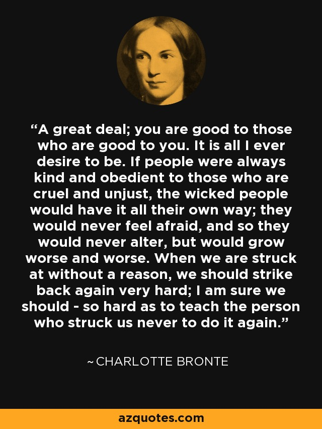 A great deal; you are good to those who are good to you. It is all I ever desire to be. If people were always kind and obedient to those who are cruel and unjust, the wicked people would have it all their own way; they would never feel afraid, and so they would never alter, but would grow worse and worse. When we are struck at without a reason, we should strike back again very hard; I am sure we should - so hard as to teach the person who struck us never to do it again. - Charlotte Bronte