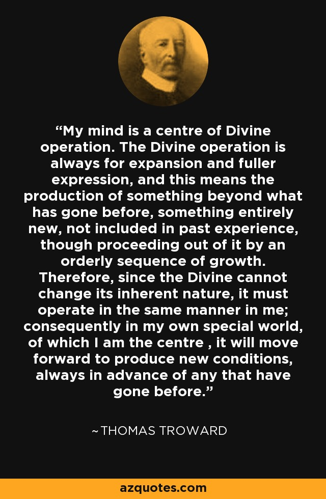 My mind is a center of Divine operation. The Divine operation is always for expansion and fuller expression, and this means the production of something beyond what has gone before, something entirely new, not included in the past experience, though proceeding out of it by an orderly sequence of growth. Therefore, since the Divine cannot change its inherent nature, it must operate in the same manner with me; consequently, in my own special world, of which I am the center, it will move forward to produce new conditions, always in advance of any that have gone before. - Thomas Troward