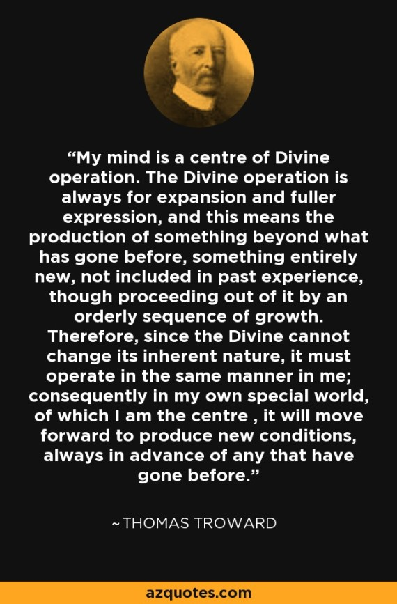 Image result for My mind is a center of Divine operation. The Divine operation is always for expansion and fuller expression, and this means the production of something beyond what has gone before, something entirely new, not included in the past experience, though proceeding out of it by an orderly sequence of growth. Therefore, since the Divine cannot change its inherent nature, it must operate in the same manner with me; consequently, in my own special world, of which I am the center, it will move forward to produce new conditions, always in advance of any that have gone before. meme
