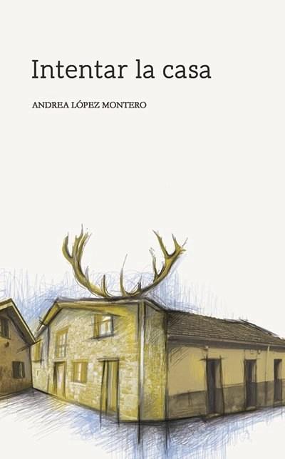 Portada de Intentar la casa, de Andrea López Montero