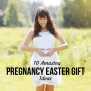 10 Amazing Pregnancy Easter Gift Ideas