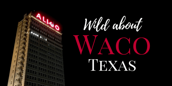Waco - Why Am I Wild about Waco, Texas?