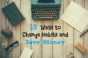 15 Ways to Change Habits and Save Money