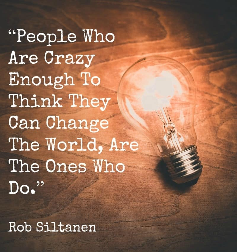 """People Who Are Crazy Enough To Think They Can Change The World, Are The Ones Who Do.""- Rob Siltanen"