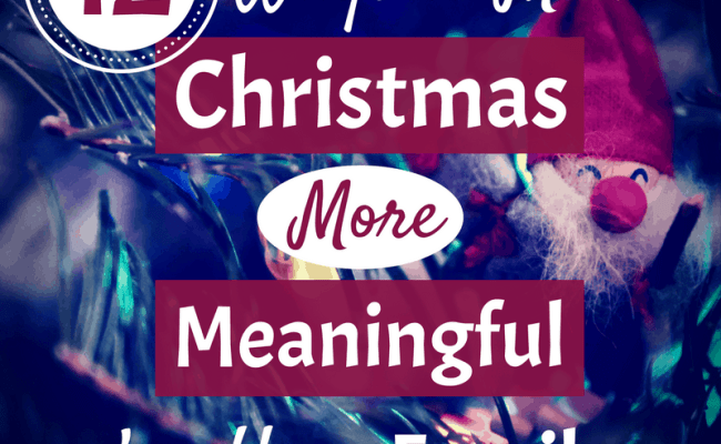 12 Ways To Make Christmas More Meaningful For Your Family