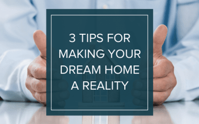 3 Tips for Making Your Dream Home a Reality