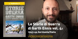 Le Storie di Guerra di Garth Ennis vol. 4: 1943-44 Germania/Italia, la videorecensione e il podcast