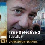True Detective 3×05, la videorecensione e il podcast