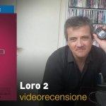 Loro 2, la videorecensione e il podcast