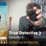 True Detective 3×03, la videorecensione e il podcast