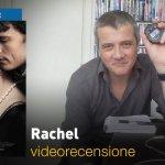 Rachel, la videorecensione e il podcast