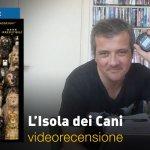 L'Isola dei Cani, la videorecensione e il podcast