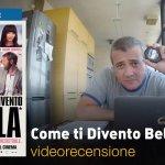 Come ti Divento Bella!, la videorecensione e il podcast