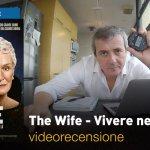 The Wife – Vivere nell'Ombra, la videorecensione e il podcast