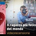 Il Ragazzo più Felice del Mondo, la videorecensione e il podcast