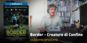 Border – Creature di Confine, la videorecensione e il podcast