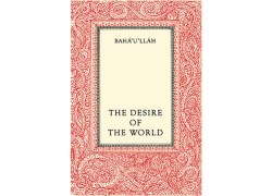 The Desire of the World (Compilation of Selected Writings of Bahá'u'lláh by Ruhiyyih Khanum)