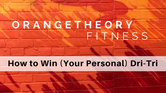 Orangetheory Fitness: How to Win (Your Personal) Dri-Tri