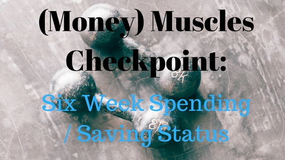 (Money) Muscles Checkpoint: Six Week Spending/Saving Status