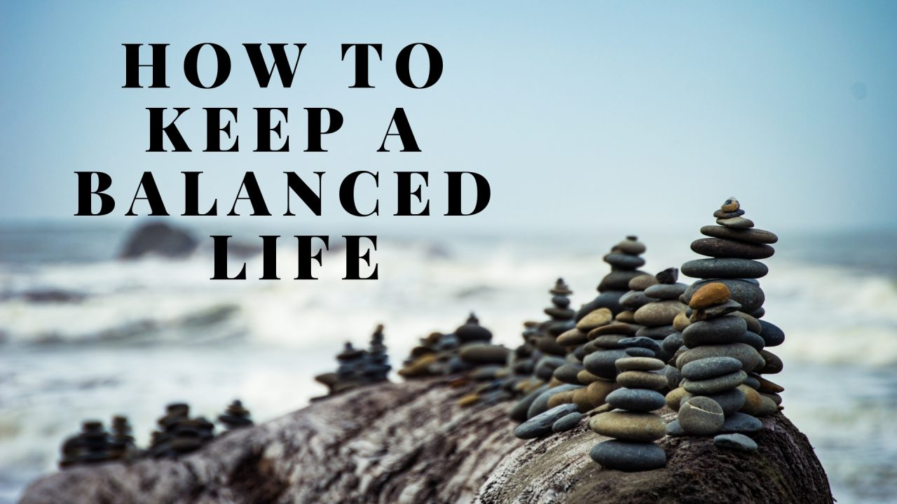 HOW TO KEEP A BALANCED LIFE