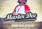 Master Dee – Ang'nalutho Ft. Peace