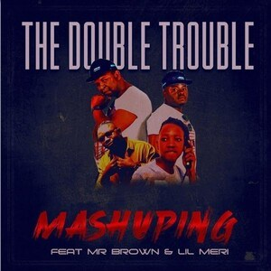 Double Trouble – Mashuping ft. Mr Brown & Lil Meri