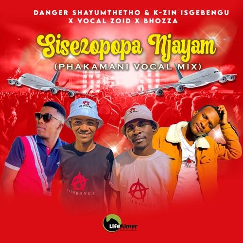 Danger Shayumthetho & K-zin Isgebengu – Sisezopopa Njayam (Phakamani Vocal Mix) ft. Vocal Zoid & Bhozza