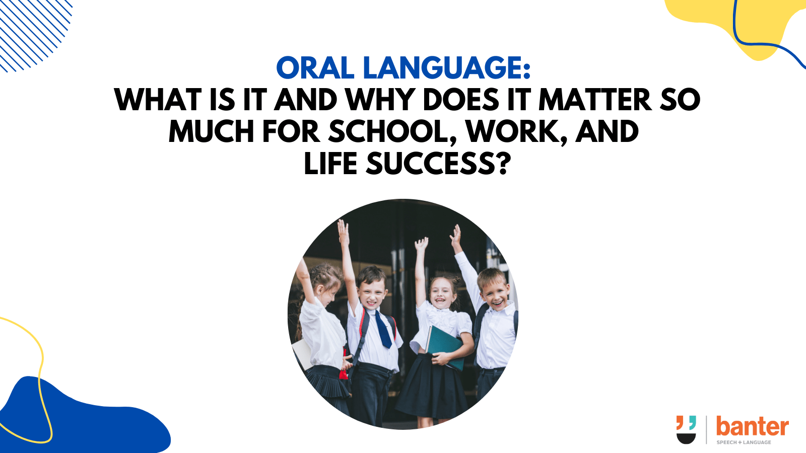 Oral language what is it and why does it matter so much for school, work, and life success