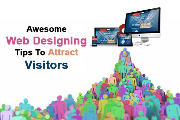 Awesome Web Designing Tips to Attract Visitors
