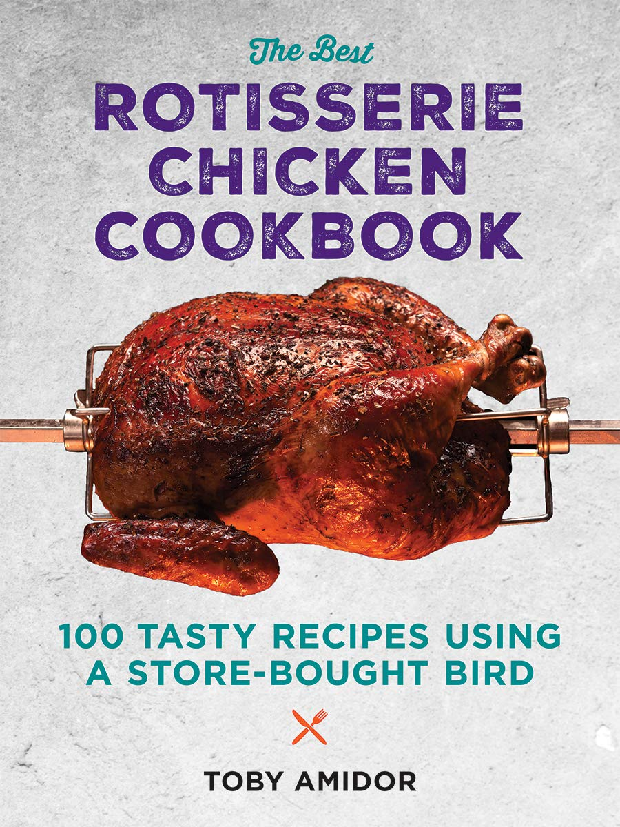 The Best Rotisserie Chicken Cookbook: Over 100 Tasty Recipes Using a Store-Bought Bird by Toby Amidor