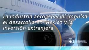 La industria aeroespacial impulsa el desarrollo en México y la inversión extranjera