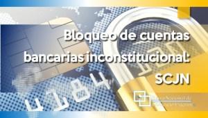 Bloqueo de cuentas bancarias inconstitucional: SCJN