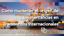 Cómo mantener el origen de las mercancías en Transbordos Internacionales