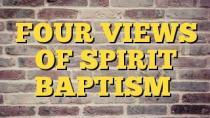 FOUR VIEWS OF SPIRIT BAPTISM