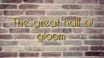 The great hall of gloom