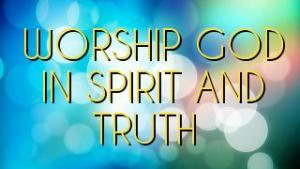 WORSHIP GOD IN SPIRIT AND TRUTH
