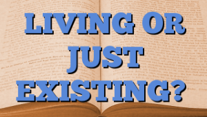 LIVING OR JUST EXISTING?