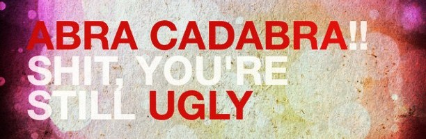 ABRA CADABRA!! Shit, you're still ugly. #frasesdelbarzhon