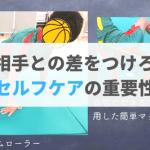 """【バスケのケア】自宅生活で差をつけろ!""""セルフケア""""の重要性!"""
