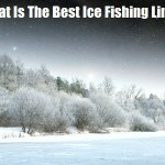 What Is The Best Ice Fishing Line?