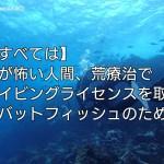 【すべては】水が怖い人間、荒療治でダイビングライセンスを取得【バットフィッシュのため】アイキャッチ