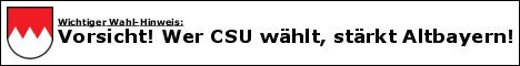 Vorsicht! Wer CSU wählt, stärkt Altbayern!