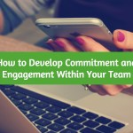 How to Develop Commitment and Engagement Within Your Team