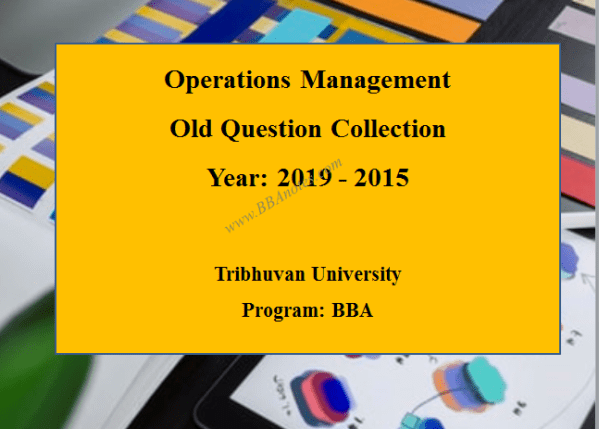 Operations Management Old Question Collection – Year 2015 to Year 2019   Tribhuvan University