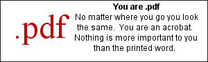 You are .pdf  No matter where you go you look the same.  You are an acrobat.  Nothing is more important to you than the printed word.